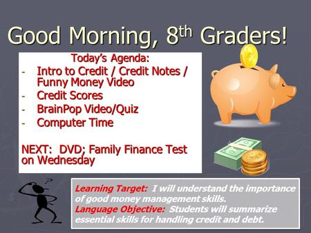 Good Morning, 8 th Graders! Today's Agenda: - Intro to Credit / Credit Notes / Funny Money Video - Credit Scores - BrainPop Video/Quiz - Computer Time.