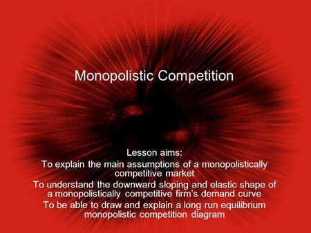 Monopolistic Competition Lesson aims: To explain the main assumptions of a monopolistically competitive market To understand the downward sloping and elastic.