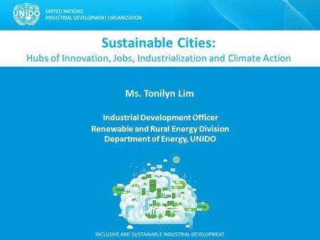 Sustainable Cities: Hubs of Innovation, Jobs, Industrialization and Climate Action Ms. Tonilyn Lim Industrial Development Officer Renewable and Rural Energy.