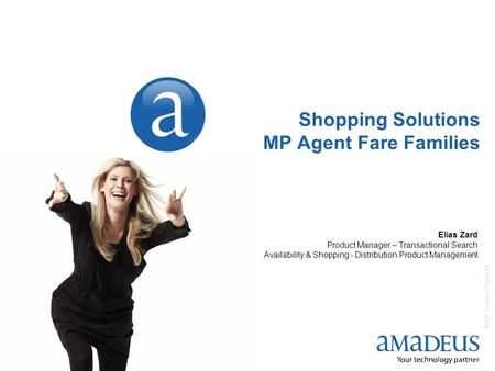 © 2010 Amadeus IT Group SA 1 Shopping Solutions MP Agent Fare Families Elias Zard Product Manager – Transactional Search Availability & Shopping - Distribution.