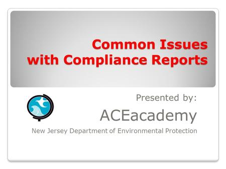 Common Issues with Compliance Reports Presented by: ACEacademy New Jersey Department of Environmental Protection.
