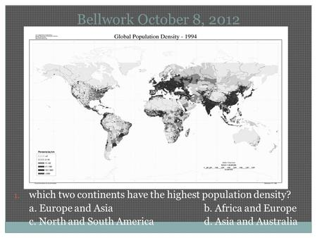Bellwork October 8, 2012 1. which two continents have the highest population density? a. Europe and Asiab. Africa and Europe c. North and South Americad.