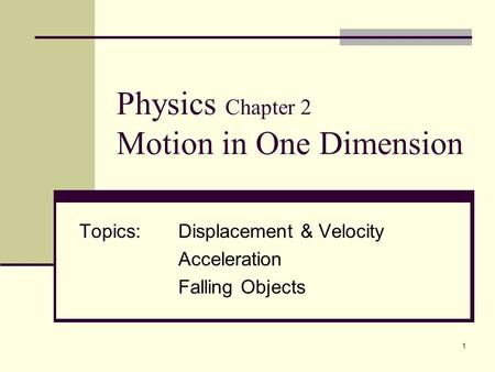 1 Physics Chapter 2 Motion in One Dimension Topics:Displacement & Velocity Acceleration Falling Objects.