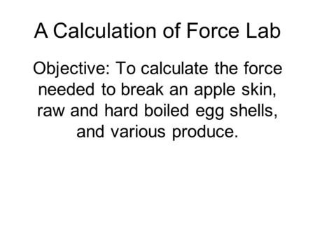Objective: To calculate the force needed to break an apple skin, raw and hard boiled egg shells, and various produce. A Calculation of Force Lab.