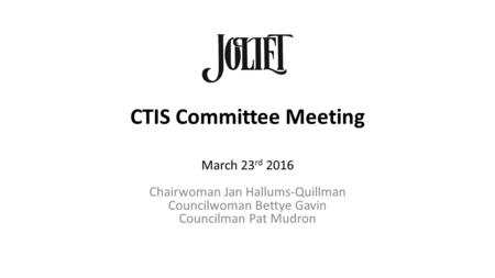 CTIS Committee Meeting March 23 rd 2016 Chairwoman Jan Hallums-Quillman Councilwoman Bettye Gavin Councilman Pat Mudron.