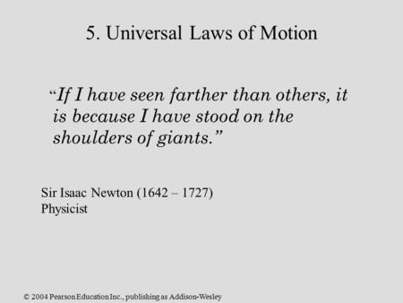 "© 2004 Pearson Education Inc., publishing as Addison-Wesley 5. Universal Laws of Motion "" If I have seen farther than others, it is because I have stood."