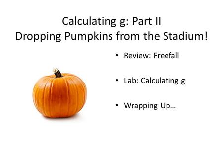 Calculating g: Part II Dropping Pumpkins from the Stadium! Review: Freefall Lab: Calculating g Wrapping Up…