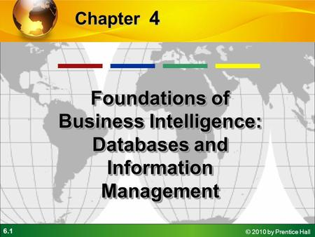 6.1 © 2010 by Prentice Hall 4 Chapter Foundations of Business Intelligence: Databases and Information Management.