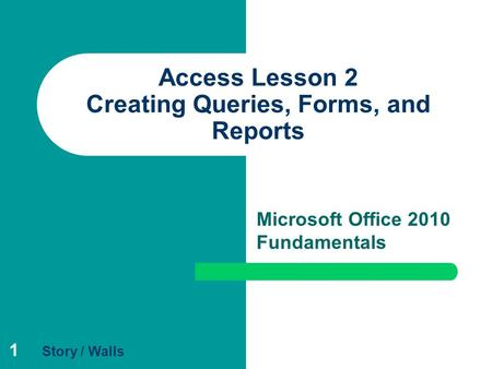 1 Access Lesson 2 Creating Queries, Forms, and Reports Microsoft Office 2010 Fundamentals Story / Walls.