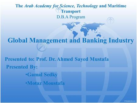 The Arab Academy for Science, Technology and Maritime Transport D.B.A Program Global Management and Banking Industry Presented to: Prof. Dr. Ahmed Sayed.