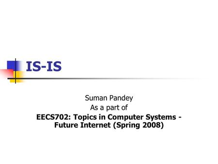 IS-IS Suman Pandey As a part of EECS702: Topics in Computer Systems - Future Internet (Spring 2008)
