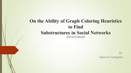 On the Ability of Graph Coloring Heuristics to Find Substructures in Social Networks David Chalupa By, Tejaswini Nallagatla.