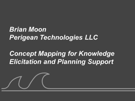 UNCLASSIFIED Brian Moon Perigean Technologies LLC Concept Mapping for Knowledge Elicitation and Planning Support.