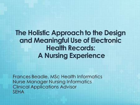 The Holistic Approach to the Design and Meaningful Use of Electronic Health Records: A Nursing Experience Frances Beadle, MSc Health Informatics Nurse.