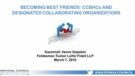 Susannah Vance Gopalan Feldesman Tucker Leifer Fidell LLP March 7, 2016 BECOMING BEST FRIENDS: CCBHCs AND DESIGNATED COLLABORATING ORGANIZATIONS.