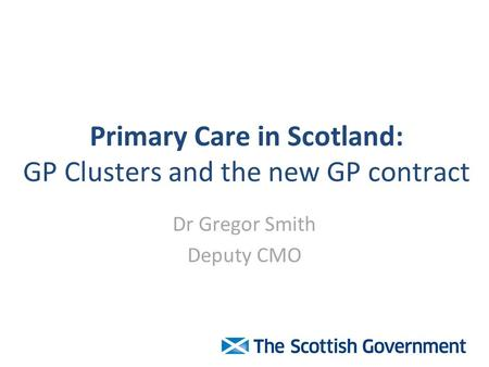 Primary Care in Scotland: GP Clusters and the new GP contract Dr Gregor Smith Deputy CMO.