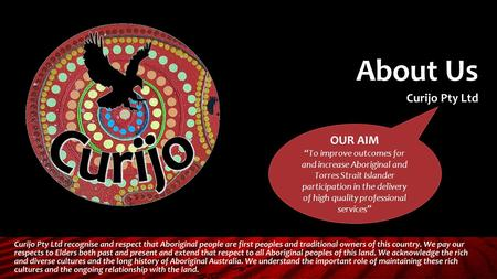 "About Us Curijo Pty Ltd OUR AIM ""To improve outcomes for and increase Aboriginal and Torres Strait Islander participation in the delivery of high quality."