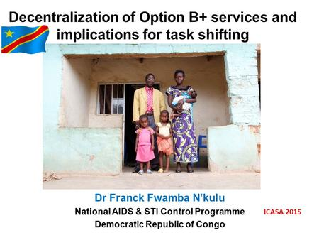 Decentralization of Option B+ services and implications for task shifting Dr Franck Fwamba N'kulu National AIDS & STI Control Programme Democratic Republic.