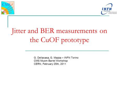 Jitter and BER measurements on the CuOF prototype G. Dellacasa, G. Mazza – INFN Torino CMS Muom Barrel Workshop CERN, February 25th, 2011.