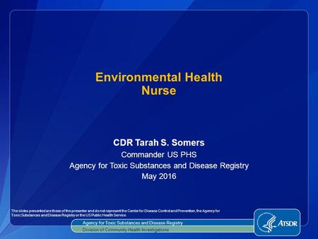 CDR Tarah S. Somers Commander US PHS Agency for Toxic Substances and Disease Registry May 2016 Environmental Health Nurse Agency for Toxic Substances and.