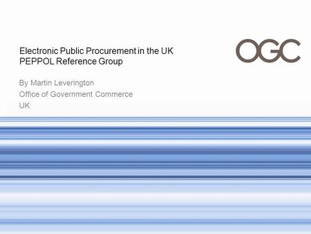 By Martin Leverington Office of Government Commerce UK Electronic Public Procurement in the UK PEPPOL Reference Group.