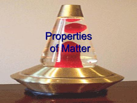 Properties of Matter General (Physical) Properties  Physical properties may be observed without changing the nature of the matter.