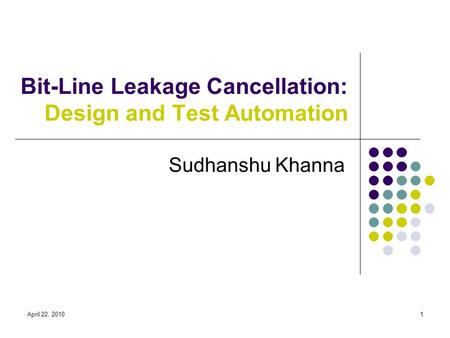 April 22, 20101 Bit-Line Leakage Cancellation: Design and Test Automation Sudhanshu Khanna.