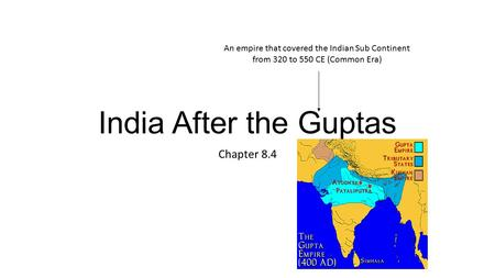 India After the Guptas Chapter 8.4 An empire that covered the Indian Sub Continent from 320 to 550 CE (Common Era)