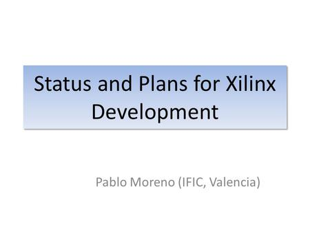 Status and Plans for Xilinx Development Pablo Moreno (IFIC, Valencia)