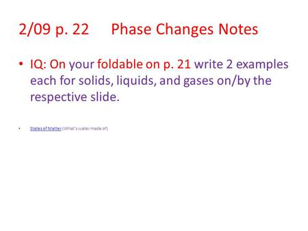 2/09 p. 22Phase Changes Notes IQ: On your foldable on p. 21 write 2 examples each for solids, liquids, and gases on/by the respective slide. States of.