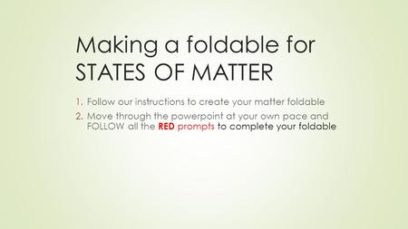 Making a foldable for STATES OF MATTER 1.Follow our instructions to create your matter foldable 2.Move through the powerpoint at your own pace and FOLLOW.