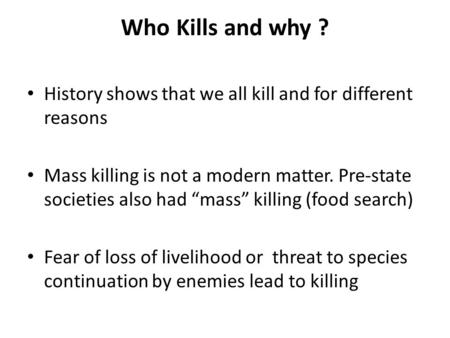 "Who Kills and why ? History shows that we all kill and for different reasons Mass killing is not a modern matter. Pre-state societies also had ""mass"" killing."