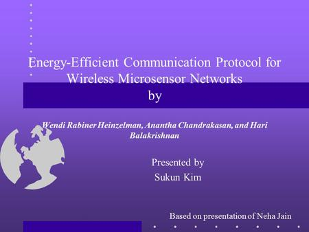 Energy-Efficient Communication Protocol for Wireless Microsensor Networks by Wendi Rabiner Heinzelman, Anantha Chandrakasan, and Hari Balakrishnan Presented.