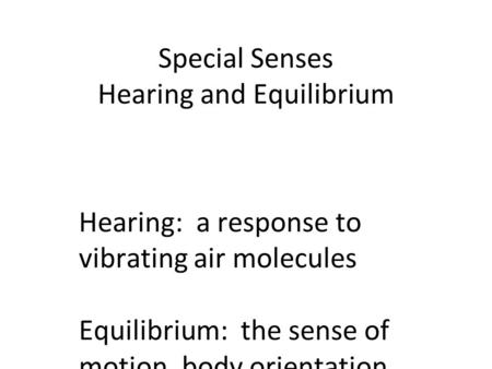Special Senses Hearing and Equilibrium Hearing: a response to vibrating air molecules Equilibrium: the sense of motion, body orientation, and balance.