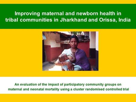 Improving maternal and newborn health in tribal communities in Jharkhand and Orissa, India An evaluation of the impact of participatory community groups.