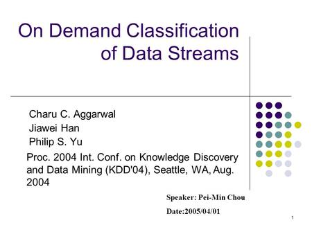 1 On Demand Classification of Data Streams Charu C. Aggarwal Jiawei Han Philip S. Yu Proc. 2004 Int. Conf. on Knowledge Discovery and Data Mining (KDD'04),