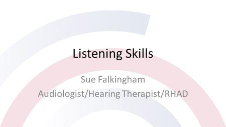 Listening Skills Sue Falkingham Audiologist/Hearing Therapist/RHAD.
