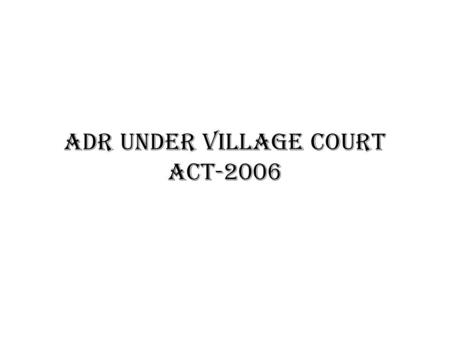 ADR UNDER VILLAGE COURT ACT-2006. Origin of village court – The Village Chaukidari Act, 1870 – The Bengal Village Self-government Act, 1919 – The Basic.