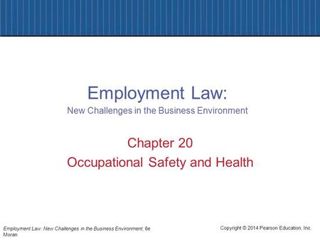 Copyright © 2014 Pearson Education, Inc. Employment Law: New Challenges in the Business Environment, 6e Moran Chapter 20 Occupational Safety and Health.