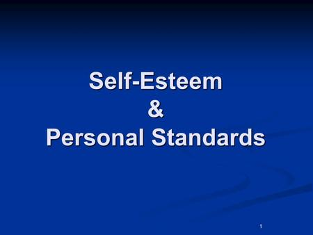 1 Self-Esteem & Personal Standards. Essential Question What conditions influence a person's self-esteem and how do personal standards influence people.