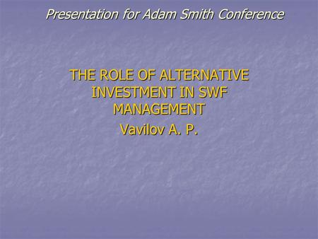 Presentation for Adam Smith Conference THE ROLE OF ALTERNATIVE INVESTMENT IN SWF MANAGEMENT Vavilov A. P.
