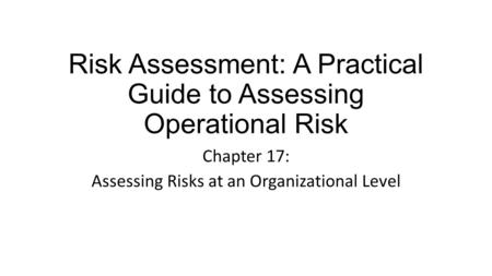 Risk Assessment: A Practical Guide to Assessing Operational Risk Chapter 17: Assessing Risks at an Organizational Level.