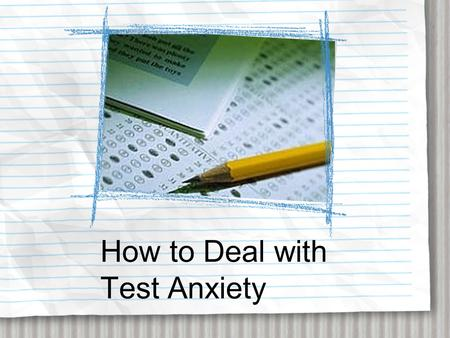 How to Deal with Test Anxiety. What is Test Anxiety? Experiencing distress before, during, and/or after a test to such an extent that it causes poor performance.