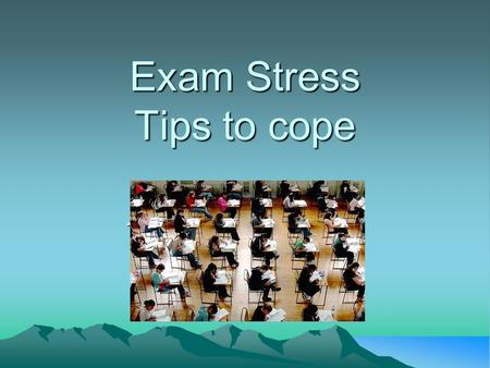 Exam Stress Tips to cope Tips to cope with Exams.