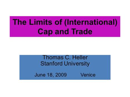 The Limits of (International) Cap and Trade Thomas C. Heller Stanford University June 18, 2009 Venice.