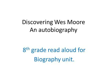 Discovering Wes Moore An autobiography 8 th grade read aloud for Biography unit.