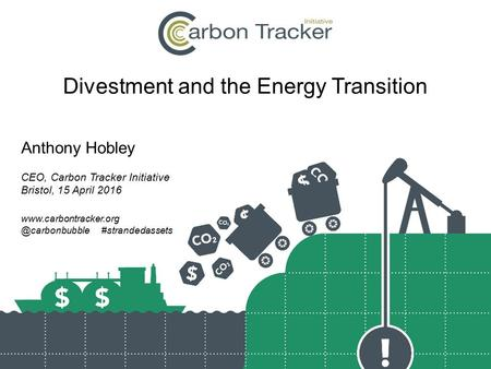 Divestment and the Energy Transition Anthony Hobley CEO, Carbon Tracker Initiative Bristol, 15 April 2016 #strandedassets.