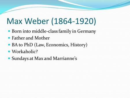 Max Weber (1864-1920) Born into middle-class family in Germany Father and Mother BA to PhD (Law, Economics, History) Workaholic? Sundays at Max and Marrianne's.