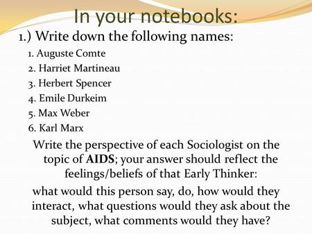 In your notebooks: 1.) Write down the following names: 1. Auguste Comte 2. Harriet Martineau 3. Herbert Spencer 4. Emile Durkeim 5. Max Weber 6. Karl Marx.