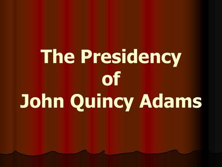 The Presidency of John Quincy Adams. The Election of 1824 The election saw 4 Democratic-Republican candidates for president: The election saw 4 Democratic-Republican.